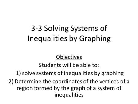 3-3 Solving Systems of Inequalities by Graphing Objectives Students will be able to: 1) solve systems of inequalities by graphing 2) Determine the coordinates.