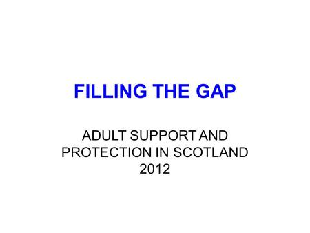 FILLING THE GAP ADULT SUPPORT AND PROTECTION IN SCOTLAND 2012.