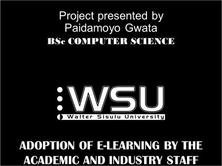 A ADOPTION OF E-LEARNING BY THE ACADEMIC AND INDUSTRY STAFF Project presented by Paidamoyo Gwata BSc COMPUTER SCIENCE.