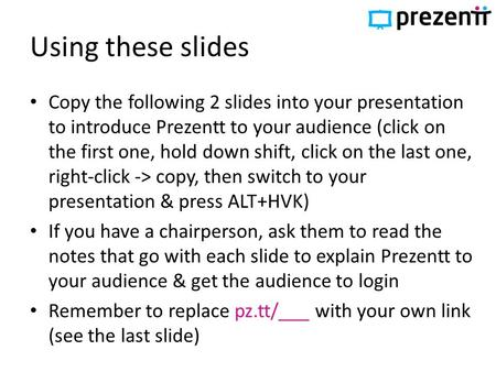 Using these slides Copy the following 2 slides into your presentation to introduce Prezentt to your audience (click on the first one, hold down shift,