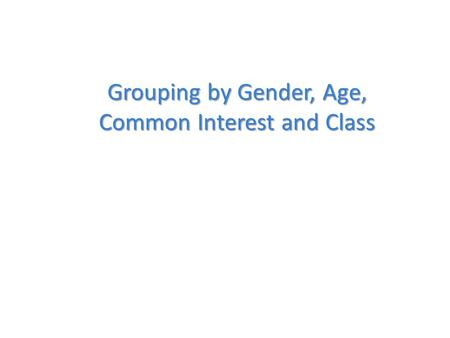 Grouping by Gender, Age, Common Interest and Class.
