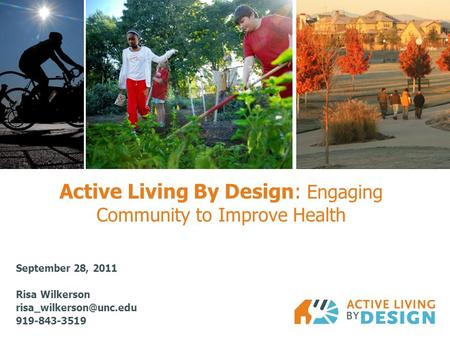 Active Living By Design: Engaging Community to Improve Health September 28, 2011 Risa Wilkerson 919-843-3519.