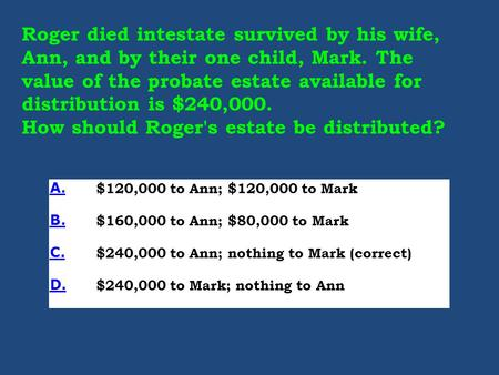 Roger died intestate survived by his wife, Ann, and by their one child, Mark. The value of the probate estate available for distribution is $240,000. How.