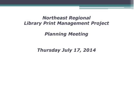 Northeast Regional Library Print Management Project Planning Meeting Thursday July 17, 2014.
