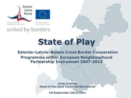 State of Play State of Play Estonia–Latvia–Russia Cross Border Cooperation Programme within European Neighbourhood Partnership Instrument 2007-2013 Unda.