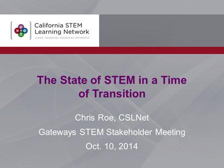 The State of STEM in a Time of Transition Chris Roe, CSLNet Gateways STEM Stakeholder Meeting Oct. 10, 2014.