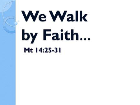 We Walk by Faith … We Walk by Faith … Mt 14:25-31.