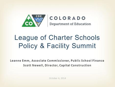 Leanne Emm, Associate Commissioner, Public School Finance Scott Newell, Director, Capital Construction League of Charter Schools Policy & Facility Summit.