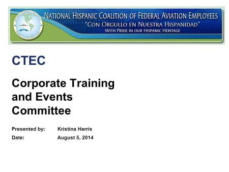 Federal Aviation Administration Corporate Training and Events Committee Presented by: Kristina Harris Date:August 5, 2014 CTEC.