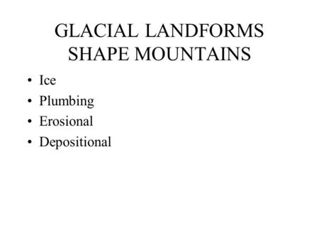GLACIAL LANDFORMS SHAPE MOUNTAINS Ice Plumbing Erosional Depositional.