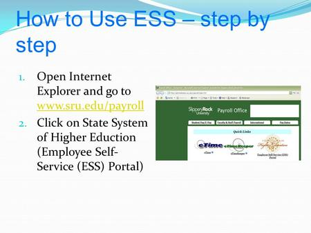 How to Use ESS – step by step 1. Open Internet Explorer and go to www.sru.edu/payroll www.sru.edu/payroll 2. Click on State System of Higher Eduction (Employee.