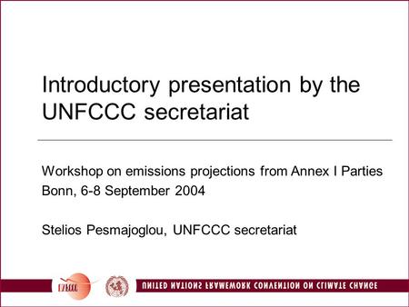 Introductory presentation by the UNFCCC secretariat Workshop on emissions projections from Annex I Parties Bonn, 6-8 September 2004 Stelios Pesmajoglou,