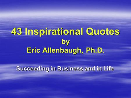 43 Inspirational Quotes by Eric Allenbaugh, Ph.D. Succeeding in Business and in Life.