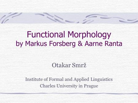 Functional Morphology by Markus Forsberg & Aarne Ranta Otakar Smrž Institute of Formal and Applied Linguistics Charles University in Prague.