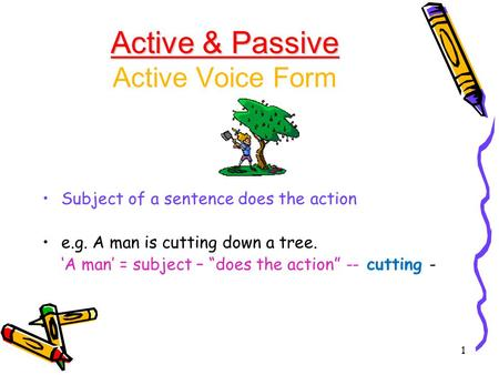 "1 Active & Passive Active & Passive Active Voice Form Subject of a sentence does the action e.g. A man is cutting down a tree. 'A man' = subject – ""does."