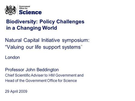 "Biodiversity: Policy Challenges in a Changing World Natural Capital Initiative symposium: ""Valuing our life support systems"" London Professor John Beddington."