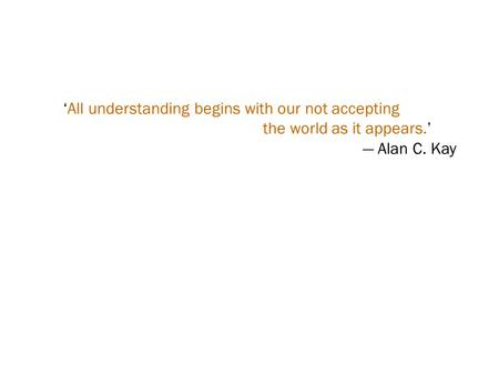 'All understanding begins with our not accepting the world as it appears.' — Alan C. Kay.