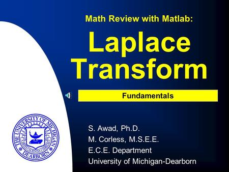 S. Awad, Ph.D. M. Corless, M.S.E.E. E.C.E. Department University of Michigan-Dearborn Laplace Transform Math Review with Matlab: Fundamentals.