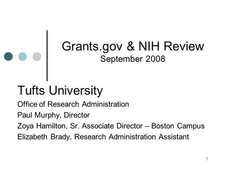 1 Grants.gov & NIH Review September 2008 Tufts University Office of Research Administration Paul Murphy, Director Zoya Hamilton, Sr. Associate Director.