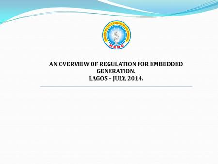 AN OVERVIEW OF REGULATION FOR EMBEDDED GENERATION. LAGOS – JULY, 2014.