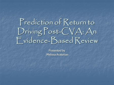 Prediction of Return to Driving Post-CVA: An Evidence-Based Review Presented by Melissa Arakelian Melissa Arakelian.