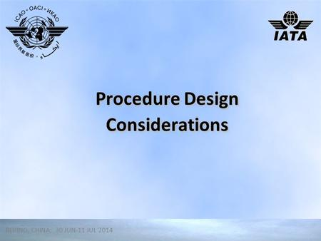 Procedure Design Considerations BEIJING, CHINA; 30 JUN-11 JUL 2014.