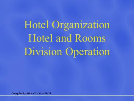 Compiled by: MRS.ANUJA LAGHATE Hotel Organization Hotel and Rooms Division Operation.