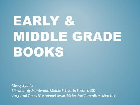 EARLY & MIDDLE GRADE BOOKS Marcy Sparks Montwood Middle School in Socorro ISD 2013-2016 Texas Bluebonnet Award Selection Committee Member.