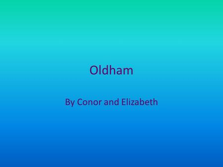 Oldham By Conor and Elizabeth. Introduction The people of Oldham would like to take you on a journey to show you what they do and where they go..
