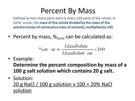 Percent by mass, % m/m can be calculated as: Example: Determine the percent composition by mass of a 100 g salt solution which contains 20 g salt. Solution: