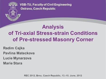Analysis of Tri-axial Stress-strain Conditions of Pre-stressed Masonry Corner VSB-TU, Faculty of Civil Engineering Radim Cajka Pavlina Mateckova Lucie.
