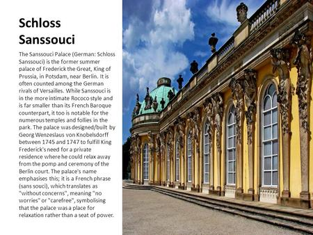 Schloss Sanssouci The Sanssouci Palace (German: Schloss Sanssouci) is the former summer palace of Frederick the Great, King of Prussia, in Potsdam, near.