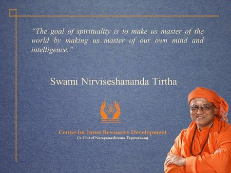 "Centre for Inner Resources Development (A Unit of N arayanashrama Tapovanam) Swami Nirviseshananda Tirtha ""The goal of spirituality is to make us master."