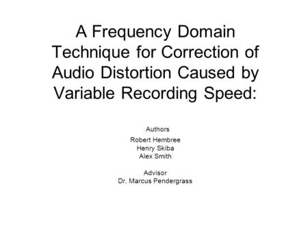 A Frequency Domain Technique for Correction of Audio Distortion Caused by Variable Recording Speed: Authors Robert Hembree Henry Skiba Alex Smith Advisor.