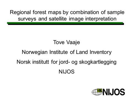 Regional forest maps by combination of sample surveys and satellite image interpretation Tove Vaaje Norwegian Institute of Land Inventory Norsk institutt.