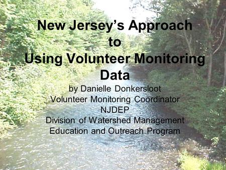 New Jersey's Approach to Using Volunteer Monitoring Data by Danielle Donkersloot Volunteer Monitoring Coordinator NJDEP Division of Watershed Management.
