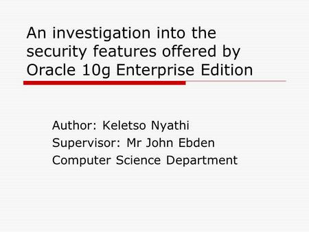 An investigation into the security features offered by Oracle 10g Enterprise Edition Author: Keletso Nyathi Supervisor: Mr John Ebden Computer Science.