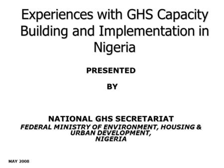 Experiences with GHS Capacity Building and Implementation in Nigeria PRESENTED BY BY NATIONAL GHS SECRETARIAT FEDERAL MINISTRY OF ENVIRONMENT, HOUSING.