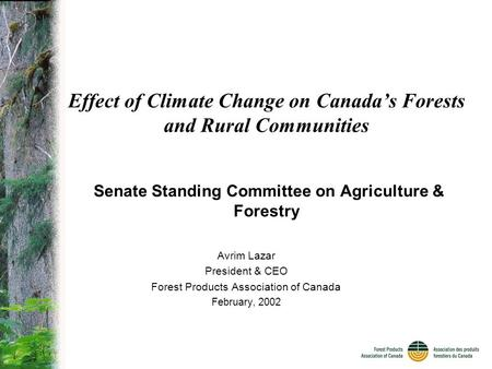 Effect of Climate Change on Canada's Forests and Rural Communities Senate Standing Committee on Agriculture & Forestry Avrim Lazar President & CEO Forest.
