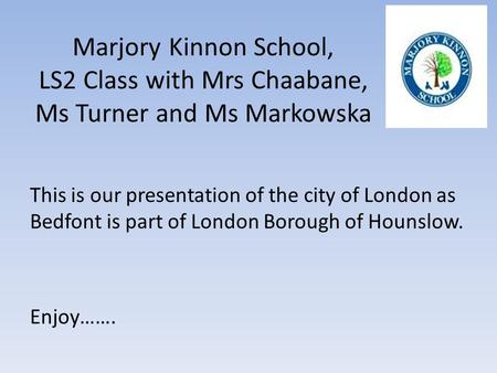 Marjory Kinnon School, LS2 Class with Mrs Chaabane, Ms Turner and Ms Markowska This is our presentation of the city of London as Bedfont is part of London.