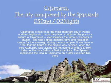 Cajamarca. The city conquered by the Spaniards 03Days / 02Nights Cajamarca is held to be the most important city in Peru's northern highlands. It was the.