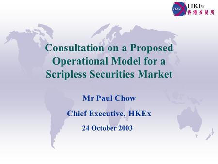 Consultation on a Proposed Operational Model for a Scripless Securities Market Mr Paul Chow Chief Executive, HKEx 24 October 2003.