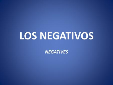 LOS NEGATIVOS NEGATIVES. NEGATIVOS To make a sentence negative in Spanish, you put no in front of the verb or expression, whereas in English, we use not.