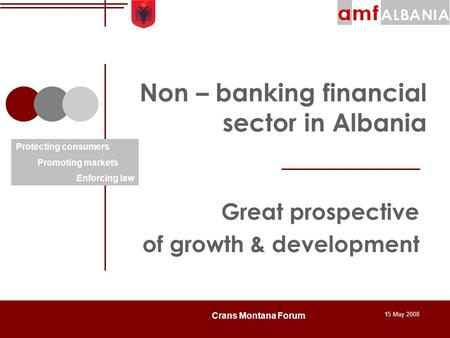 15 May 2008 Crans Montana Forum Non – banking financial sector in Albania Great prospective of growth & development Protecting consumers Promoting markets.