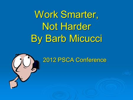Work Smarter, Not Harder By Barb Micucci 2012 PSCA Conference.