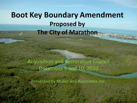 Boot Key Boundary Amendment Proposed by The City of Marathon Acquisition and Restoration Council December 9 and 10, 2010 Presented by Muller and Associates,