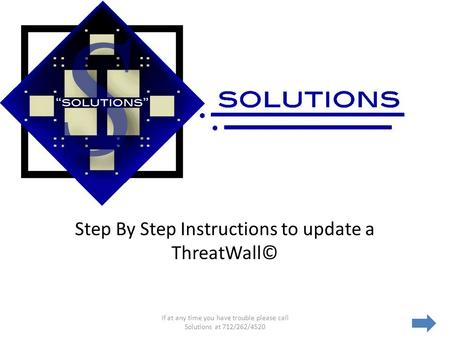 Step By Step Instructions to update a ThreatWall© If at any time you have trouble please call Solutions at 712/262/4520.