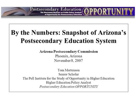 Intro By the Numbers: Snapshot of Arizona's Postsecondary Education System Arizona Postsecondary Commission Phoenix, Arizona November 8, 2007 Tom Mortenson.