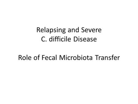 Relapsing and Severe C. difficile Disease Role of Fecal Microbiota Transfer.