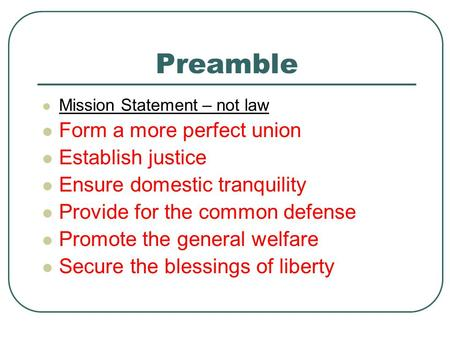 Preamble Mission Statement – not law Form a more perfect union Establish justice Ensure domestic tranquility Provide for the common defense Promote the.